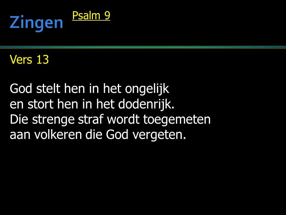 Vers 13 God stelt hen in het ongelijk en stort hen in het dodenrijk. Die strenge straf wordt toegemeten aan volkeren die God vergeten. Psalm 9