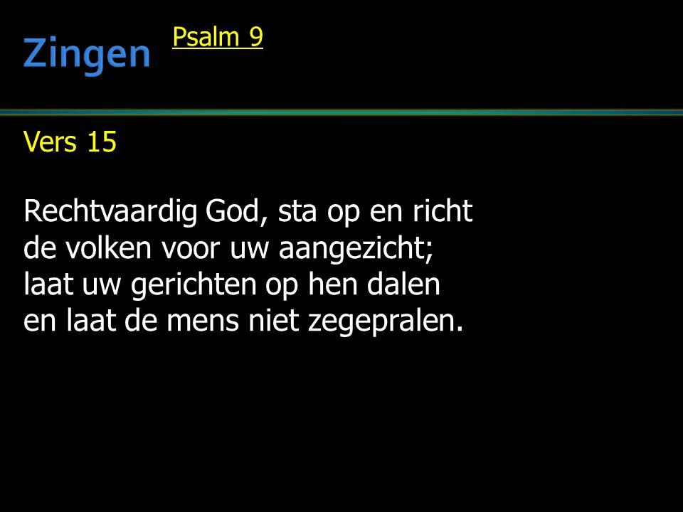 Vers 15 Rechtvaardig God, sta op en richt de volken voor uw aangezicht; laat uw gerichten op hen dalen en laat de mens niet zegepralen. Psalm 9