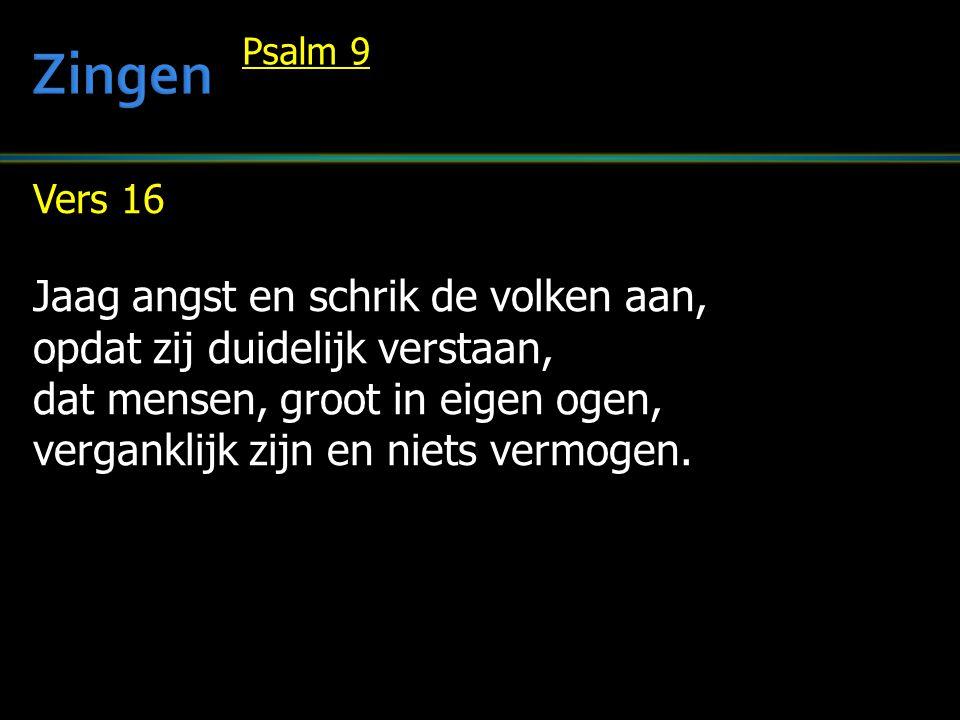 Vers 16 Jaag angst en schrik de volken aan, opdat zij duidelijk verstaan, dat mensen, groot in eigen ogen, verganklijk zijn en niets vermogen. Psalm 9