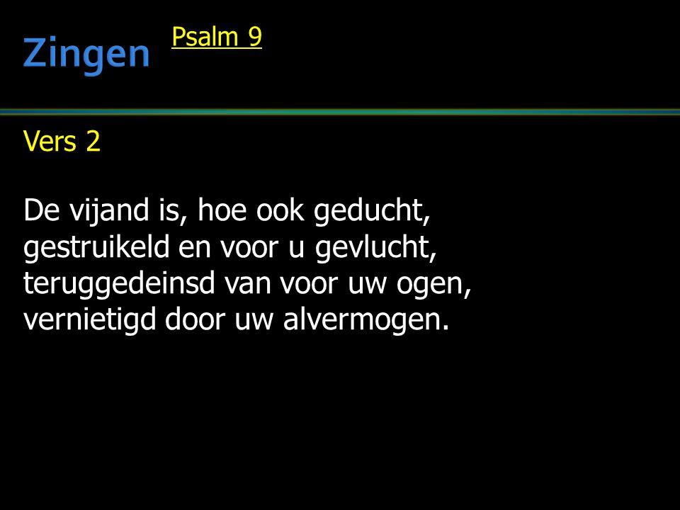 Vers 2 De vijand is, hoe ook geducht, gestruikeld en voor u gevlucht, teruggedeinsd van voor uw ogen, vernietigd door uw alvermogen. Psalm 9