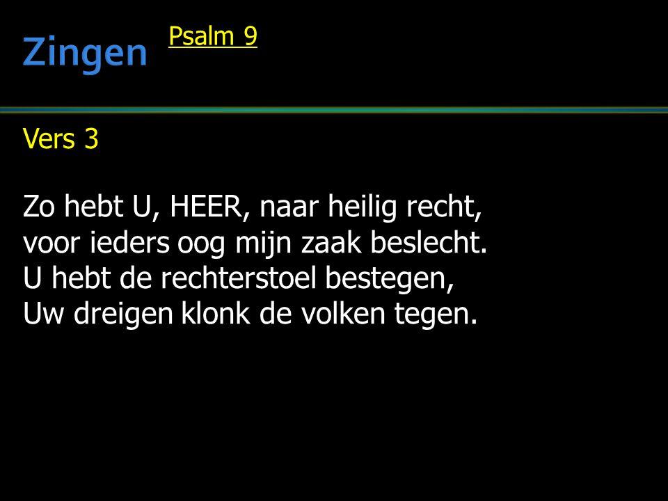 Vers 3 Zo hebt U, HEER, naar heilig recht, voor ieders oog mijn zaak beslecht. U hebt de rechterstoel bestegen, Uw dreigen klonk de volken tegen. Psal