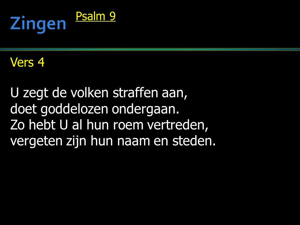 Vers 4 U zegt de volken straffen aan, doet goddelozen ondergaan. Zo hebt U al hun roem vertreden, vergeten zijn hun naam en steden. Psalm 9