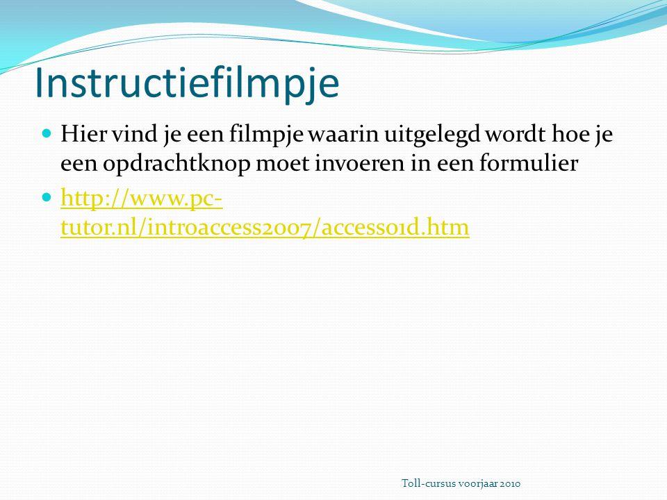 Instructiefilmpje Hier vind je een filmpje waarin uitgelegd wordt hoe je een opdrachtknop moet invoeren in een formulier http://www.pc- tutor.nl/introaccess2007/access01d.htm http://www.pc- tutor.nl/introaccess2007/access01d.htm Toll-cursus voorjaar 2010