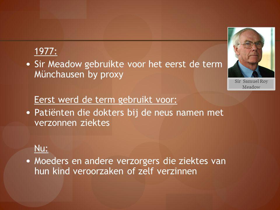 1977: Sir Meadow gebruikte voor het eerst de term Münchausen by proxy Eerst werd de term gebruikt voor: Patiënten die dokters bij de neus namen met ve