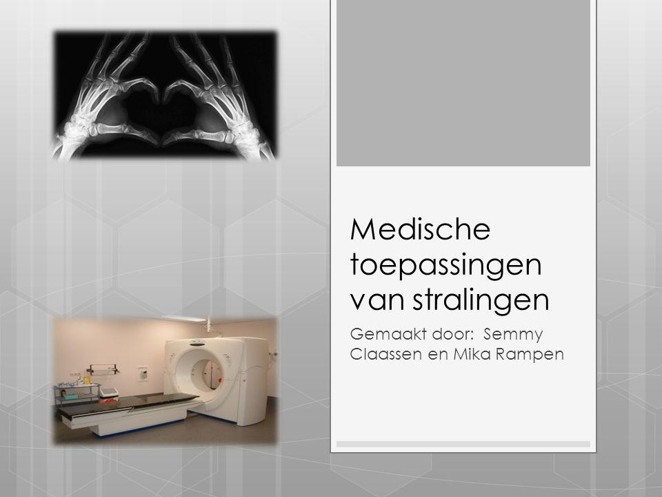 Medische toepassingen van stralingen Gemaakt door: Semmy Claassen en Mika Rampen