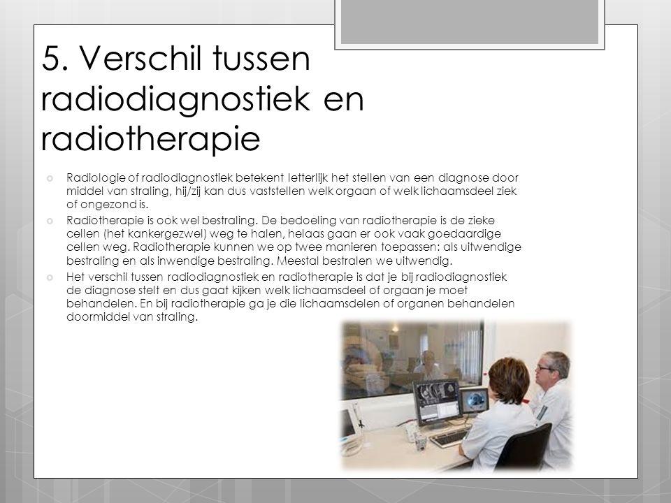 5. Verschil tussen radiodiagnostiek en radiotherapie  Radiologie of radiodiagnostiek betekent letterlijk het stellen van een diagnose door middel van