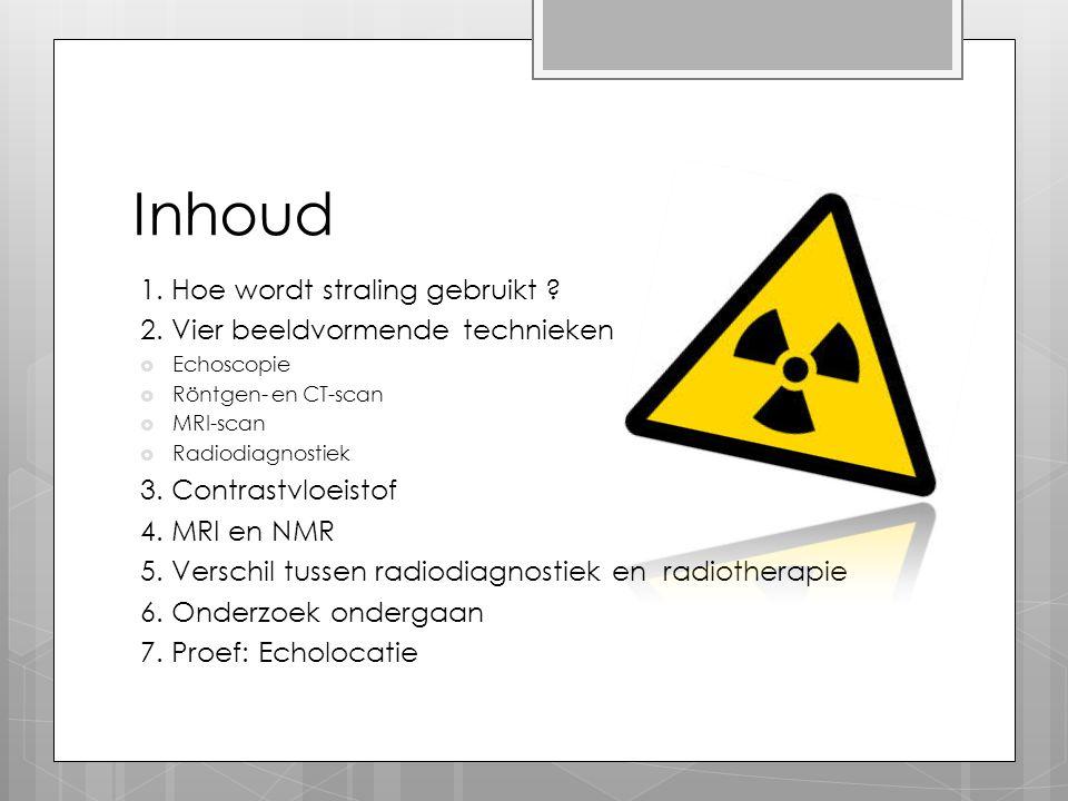 Inhoud 1. Hoe wordt straling gebruikt ? 2. Vier beeldvormende technieken  Echoscopie  Röntgen- en CT-scan  MRI-scan  Radiodiagnostiek 3. Contrastv