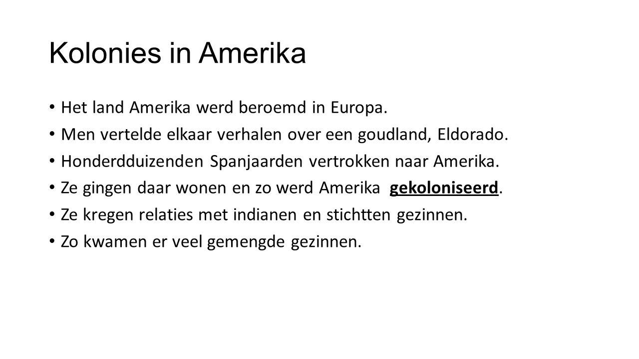 Kolonies in Amerika Het land Amerika werd beroemd in Europa. Men vertelde elkaar verhalen over een goudland, Eldorado. Honderdduizenden Spanjaarden ve