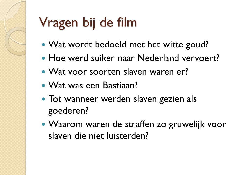 Vragen bij de film Wat wordt bedoeld met het witte goud? Hoe werd suiker naar Nederland vervoert? Wat voor soorten slaven waren er? Wat was een Bastia