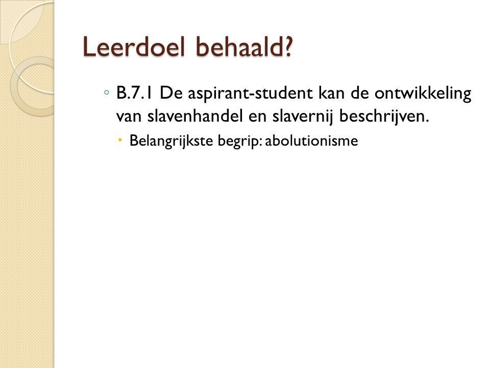 Leerdoel behaald? ◦ B.7.1 De aspirant-student kan de ontwikkeling van slavenhandel en slavernij beschrijven.  Belangrijkste begrip: abolutionisme