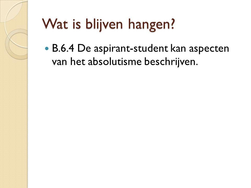 Wat is blijven hangen? B.6.4 De aspirant-student kan aspecten van het absolutisme beschrijven.