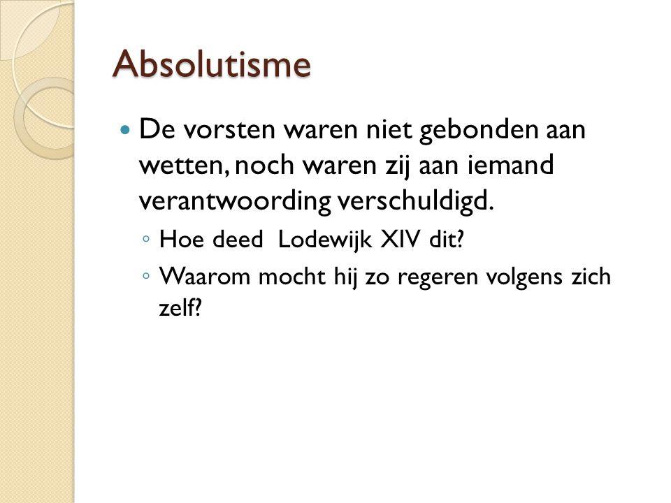 Absolutisme De vorsten waren niet gebonden aan wetten, noch waren zij aan iemand verantwoording verschuldigd. ◦ Hoe deed Lodewijk XIV dit? ◦ Waarom mo