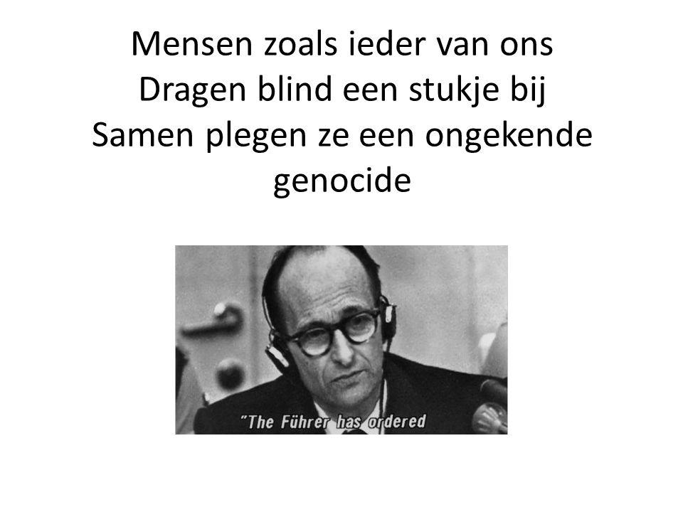 Mensen zoals ieder van ons Dragen blind een stukje bij Samen plegen ze een ongekende genocide