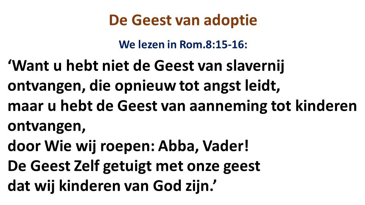 De Geest van adoptie We lezen in Rom.8:15-16: 'Want u hebt niet de Geest van slavernij ontvangen, die opnieuw tot angst leidt, maar u hebt de Geest van aanneming tot kinderen ontvangen, door Wie wij roepen: Abba, Vader.