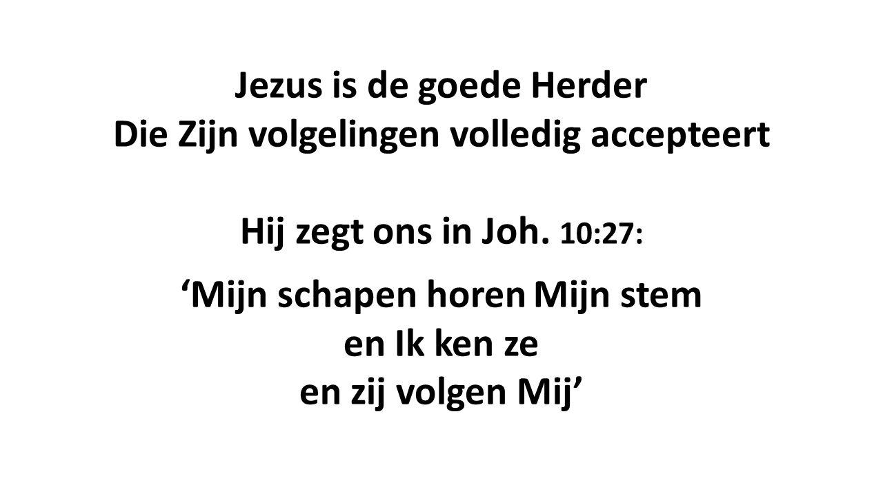 Jezus is de goede Herder Die Zijn volgelingen volledig accepteert Hij zegt ons in Joh. 10:27: 'Mijn schapen horen Mijn stem en Ik ken ze en zij volgen