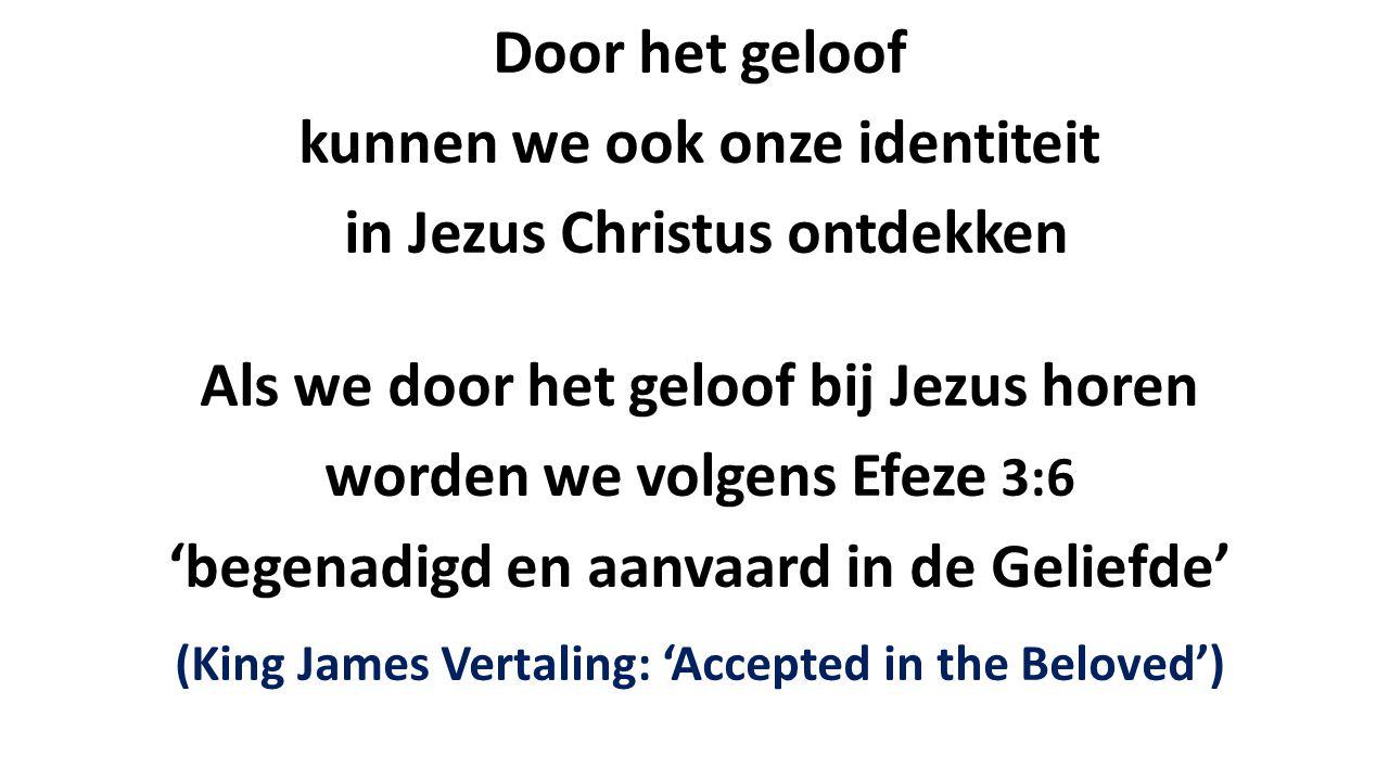 Door het geloof kunnen we ook onze identiteit in Jezus Christus ontdekken Als we door het geloof bij Jezus horen worden we volgens Efeze 3:6 'begenadi
