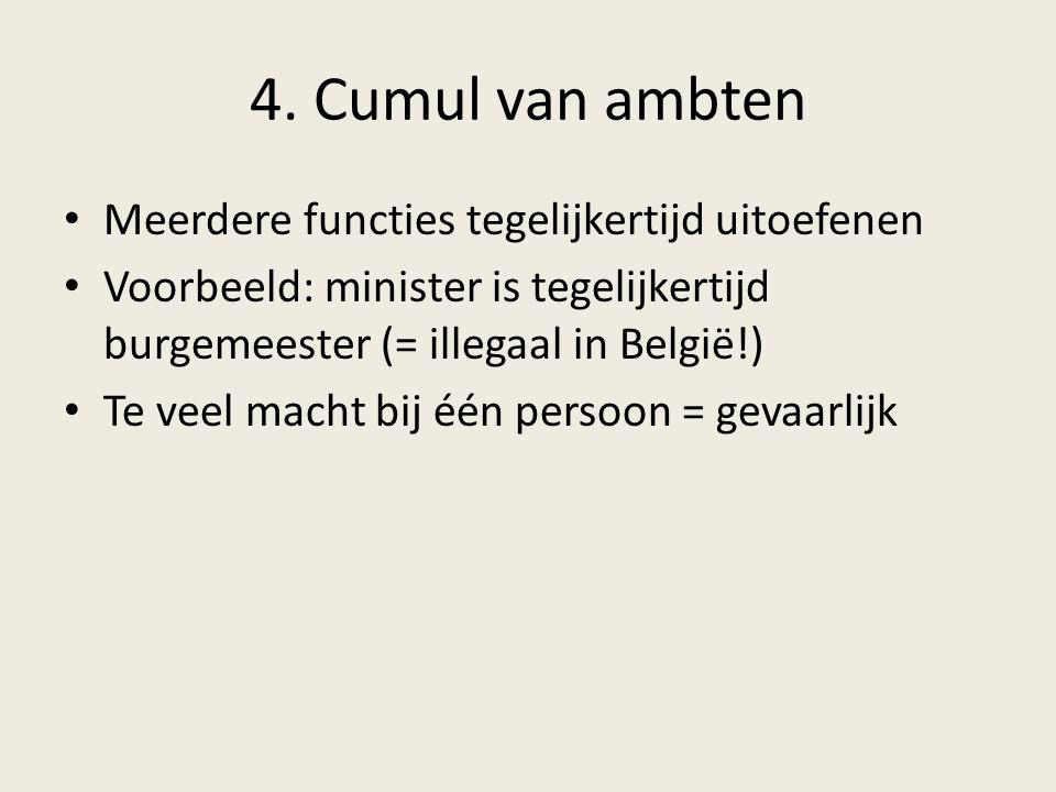 4. Cumul van ambten Meerdere functies tegelijkertijd uitoefenen Voorbeeld: minister is tegelijkertijd burgemeester (= illegaal in België!) Te veel mac