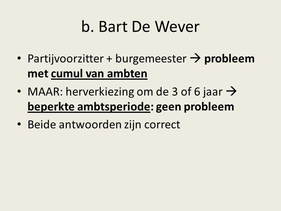 b. Bart De Wever Partijvoorzitter + burgemeester  probleem met cumul van ambten MAAR: herverkiezing om de 3 of 6 jaar  beperkte ambtsperiode: geen p