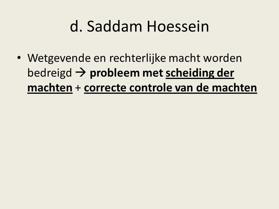 d. Saddam Hoessein Wetgevende en rechterlijke macht worden bedreigd  probleem met scheiding der machten + correcte controle van de machten