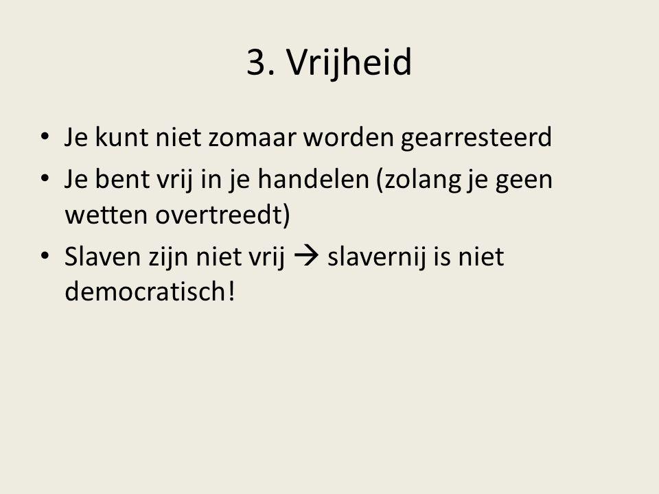 3. Vrijheid Je kunt niet zomaar worden gearresteerd Je bent vrij in je handelen (zolang je geen wetten overtreedt) Slaven zijn niet vrij  slavernij i