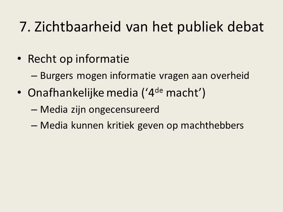 7. Zichtbaarheid van het publiek debat Recht op informatie – Burgers mogen informatie vragen aan overheid Onafhankelijke media ('4 de macht') – Media