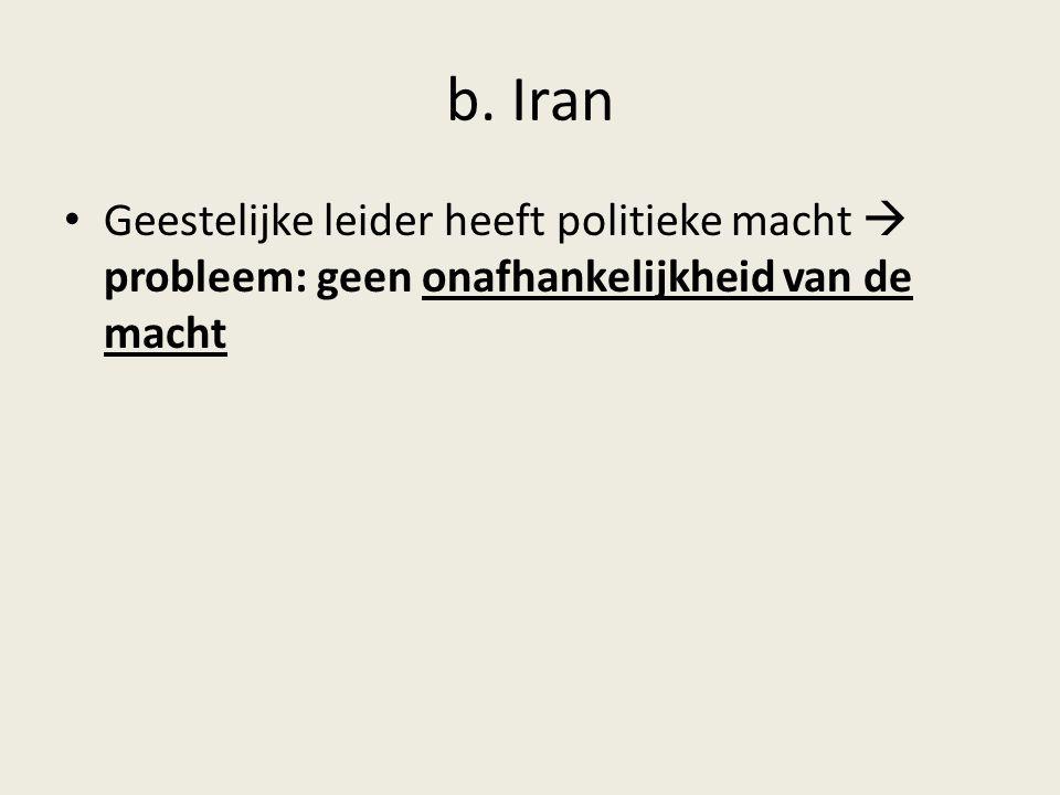 b. Iran Geestelijke leider heeft politieke macht  probleem: geen onafhankelijkheid van de macht