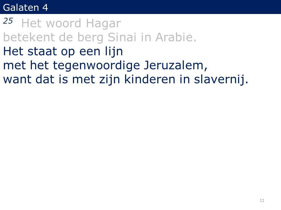 Galaten 4 25 Het woord Hagar betekent de berg Sinai in Arabie. Het staat op een lijn met het tegenwoordige Jeruzalem, want dat is met zijn kinderen in