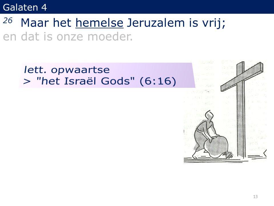 Galaten 4 26 Maar het hemelse Jeruzalem is vrij; en dat is onze moeder. 13