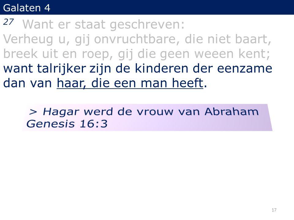 Galaten 4 27 Want er staat geschreven: Verheug u, gij onvruchtbare, die niet baart, breek uit en roep, gij die geen weeen kent; want talrijker zijn de