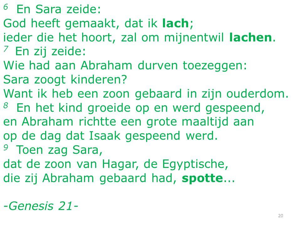 6 En Sara zeide: God heeft gemaakt, dat ik lach; ieder die het hoort, zal om mijnentwil lachen. 7 En zij zeide: Wie had aan Abraham durven toezeggen: