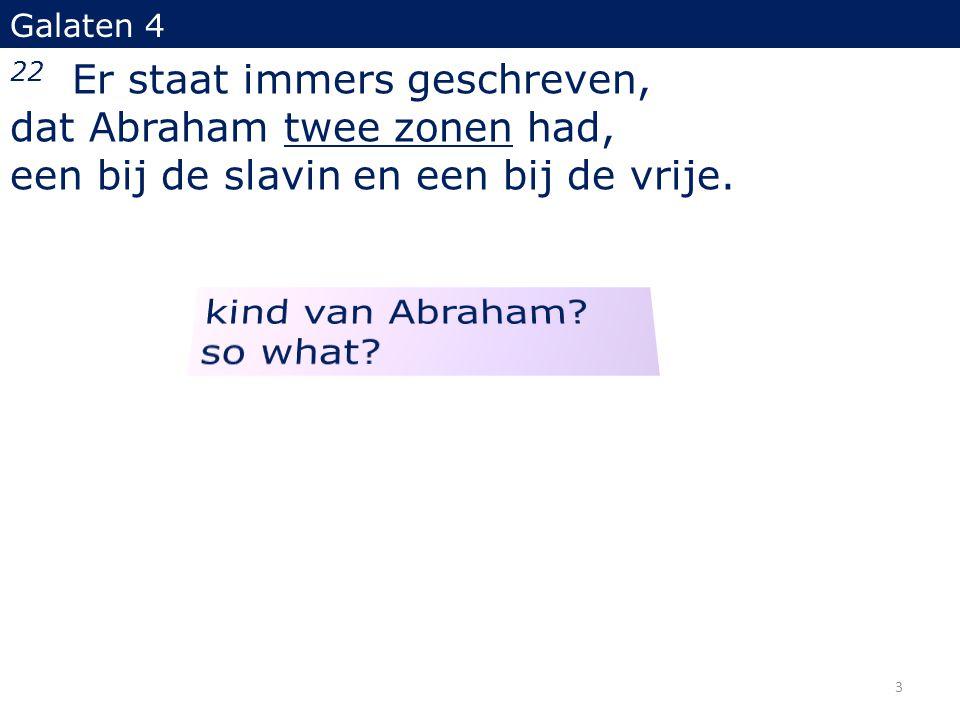 Galaten 4 22 Er staat immers geschreven, dat Abraham twee zonen had, een bij de slavin en een bij de vrije.