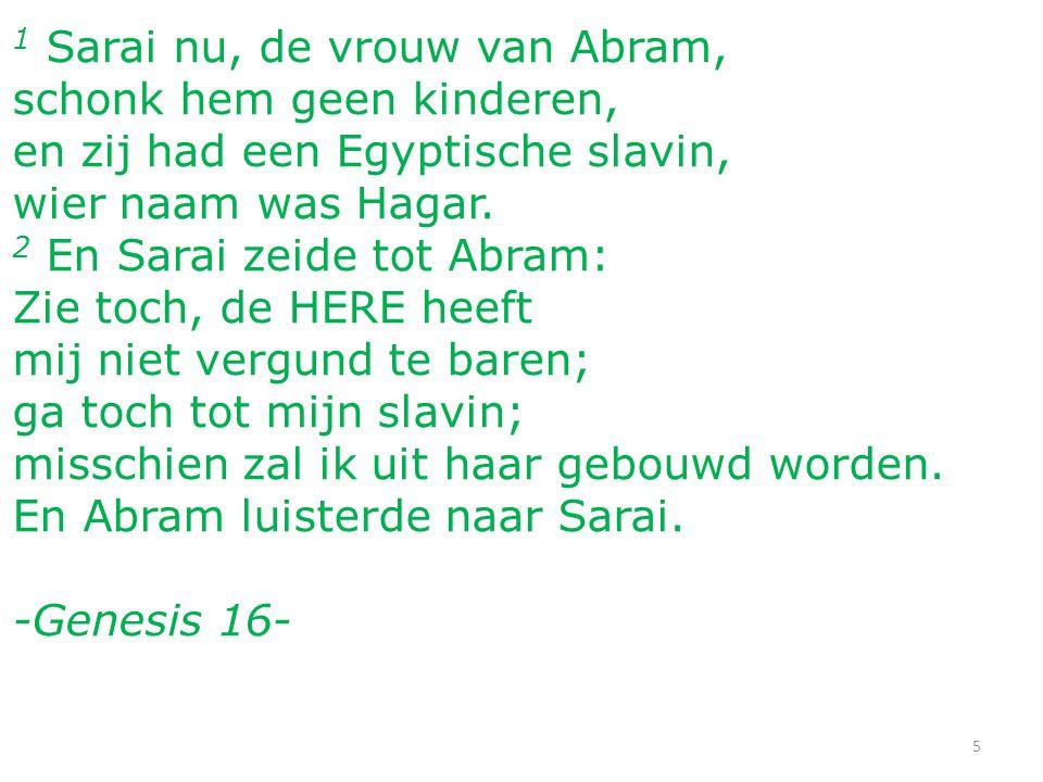 1 Sarai nu, de vrouw van Abram, schonk hem geen kinderen, en zij had een Egyptische slavin, wier naam was Hagar. 2 En Sarai zeide tot Abram: Zie toch,