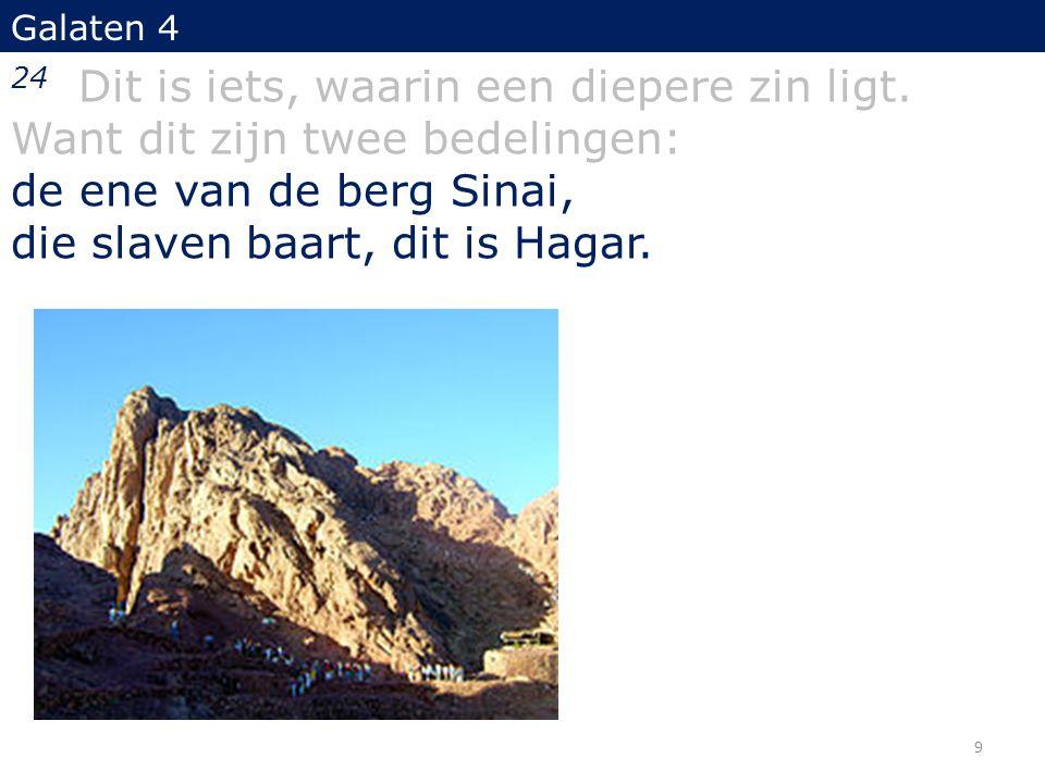 Galaten 4 24 Dit is iets, waarin een diepere zin ligt. Want dit zijn twee bedelingen: de ene van de berg Sinai, die slaven baart, dit is Hagar. 9
