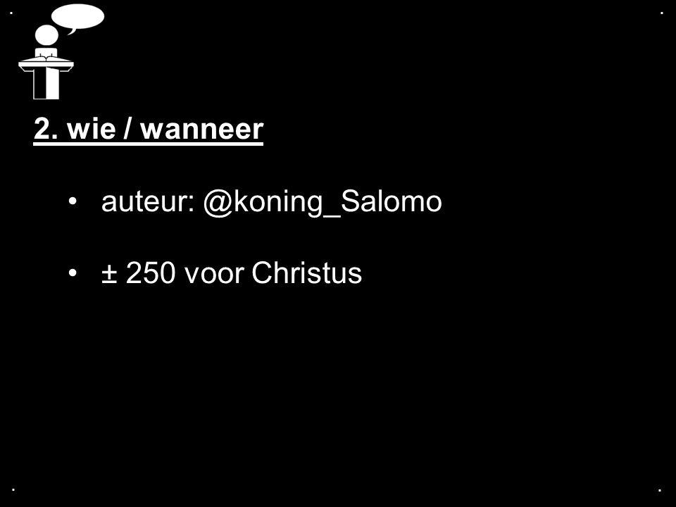 .... 2. wie / wanneer auteur: @koning_Salomo ± 250 voor Christus