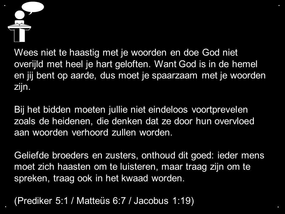 ....Wees niet te haastig met je woorden en doe God niet overijld met heel je hart geloften.