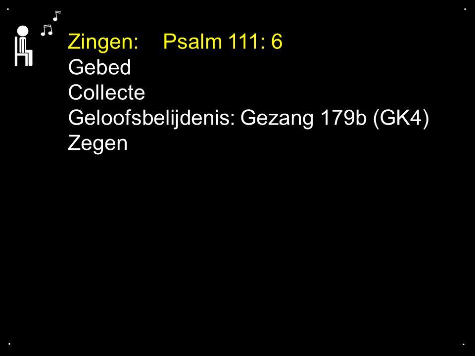 .... Zingen:Psalm 111: 6 Gebed Collecte Geloofsbelijdenis: Gezang 179b (GK4) Zegen