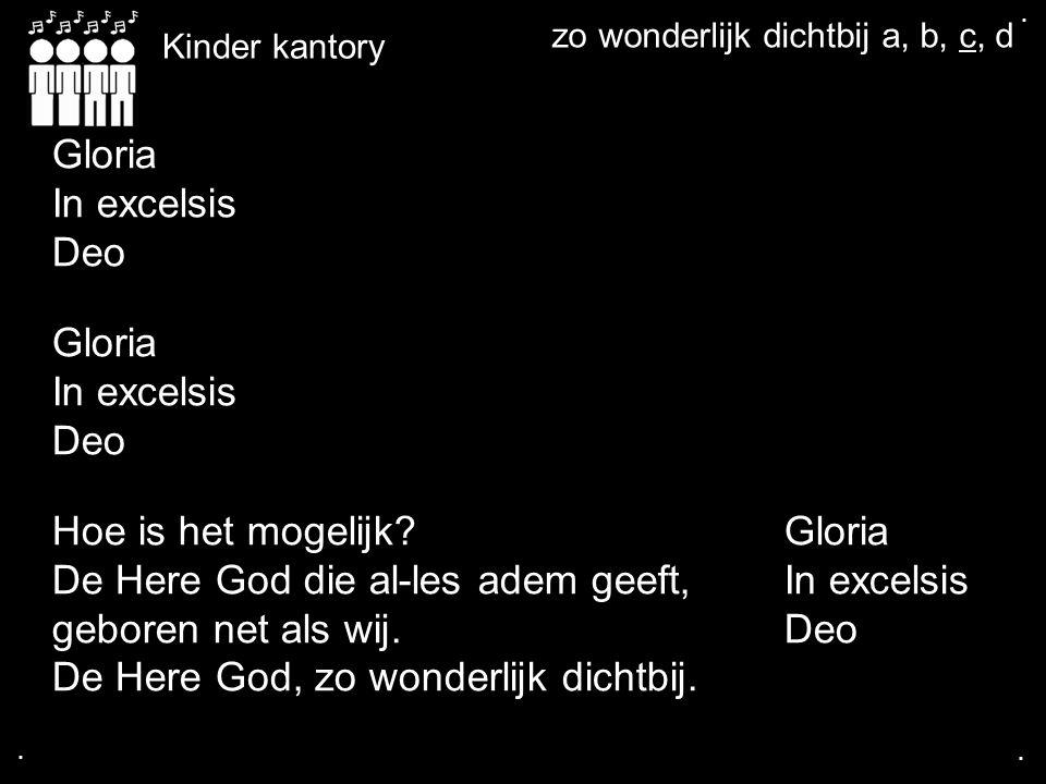 .... Kinder kantory Gloria In excelsis Deo Gloria In excelsis Deo Hoe is het mogelijk?Gloria De Here God die al-les adem geeft,In excelsis geboren net