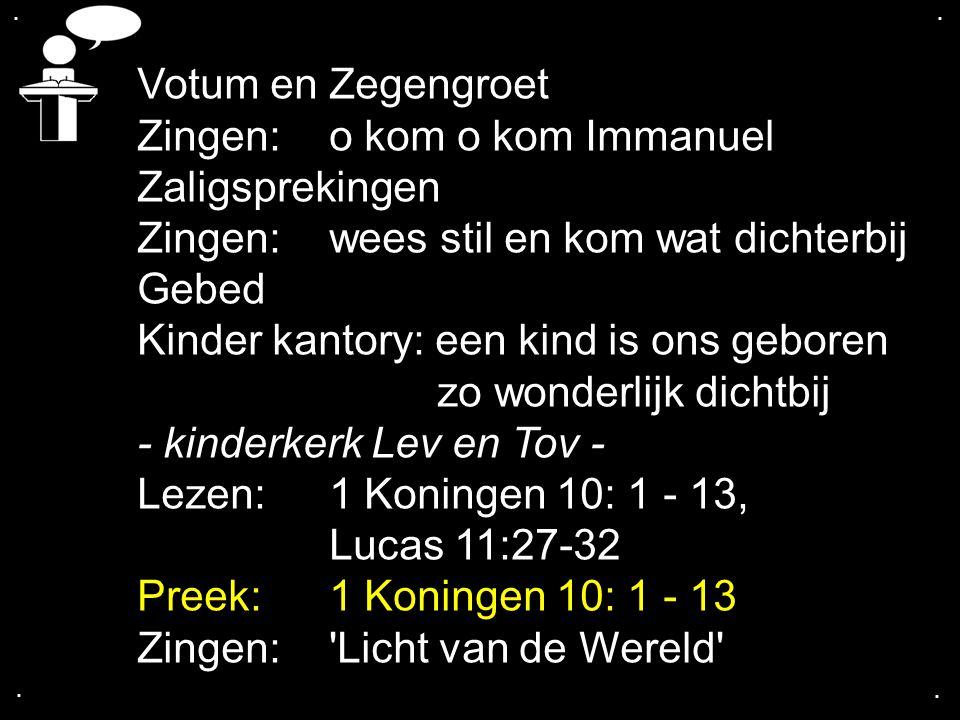 .... Votum en Zegengroet Zingen:o kom o kom Immanuel Zaligsprekingen Zingen:wees stil en kom wat dichterbij Gebed Kinder kantory: een kind is ons gebo