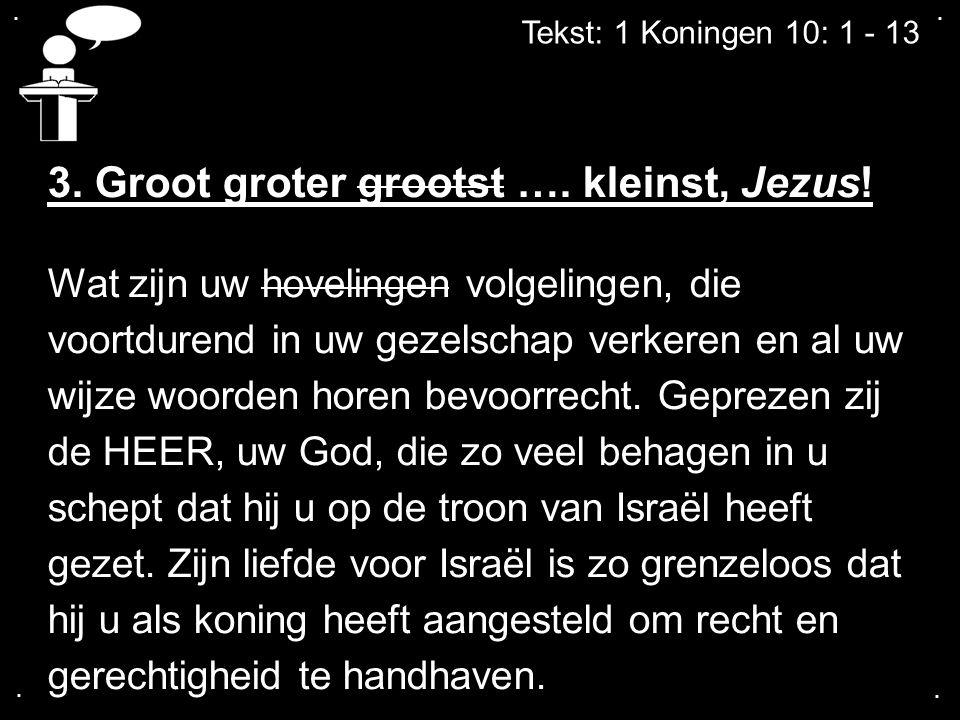 ....Tekst: 1 Koningen 10: 1 - 13 3. Groot groter grootst ….