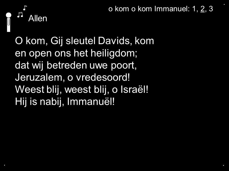 .... O kom, Gij sleutel Davids, kom en open ons het heiligdom; dat wij betreden uwe poort, Jeruzalem, o vredesoord! Weest blij, weest blij, o Israël!