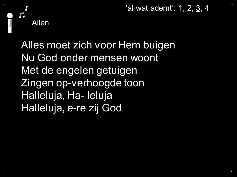 .... 'al wat ademt': 1, 2, 3, 4 Allen Alles moet zich voor Hem buigen Nu God onder mensen woont Met de engelen getuigen Zingen op-verhoogde toon Halle