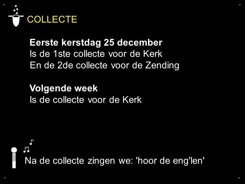 .... COLLECTE Eerste kerstdag 25 december Is de 1ste collecte voor de Kerk En de 2de collecte voor de Zending Volgende week Is de collecte voor de Ker