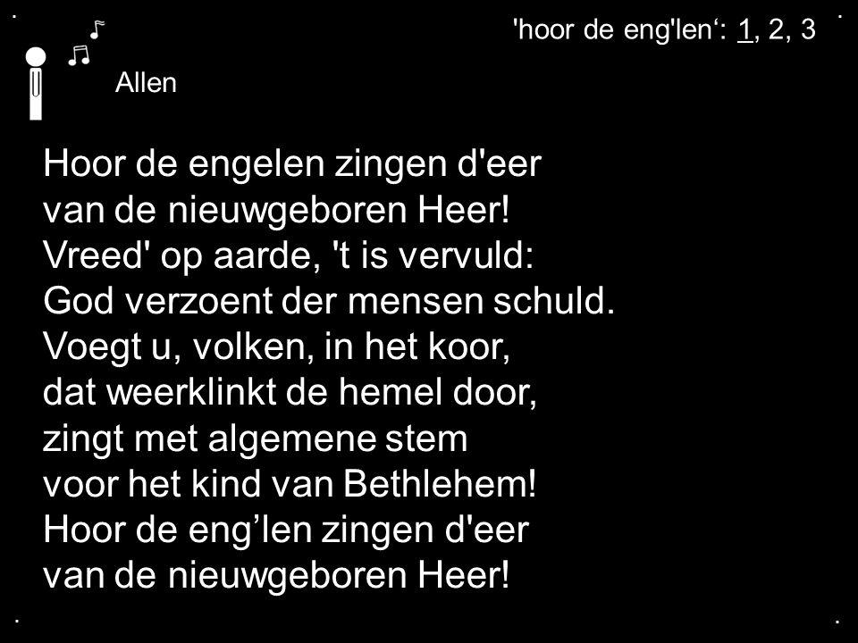 ....Allen hoor de eng len': 1, 2, 3 Hoor de engelen zingen d eer van de nieuwgeboren Heer.