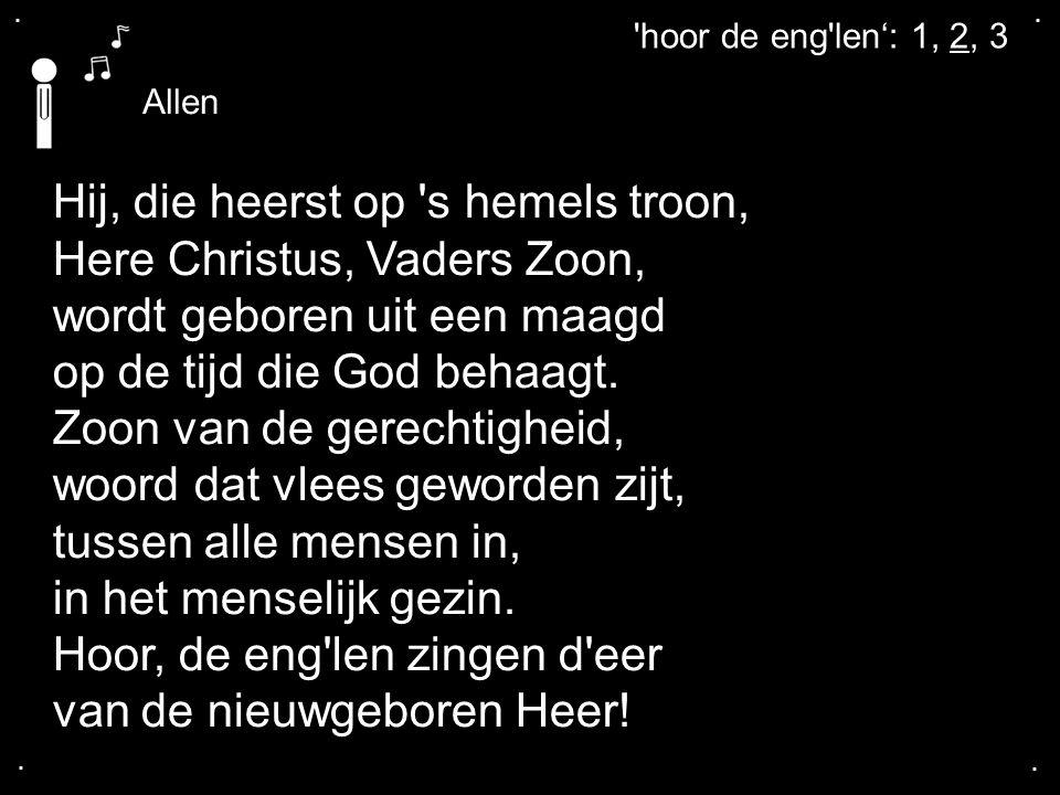 .... Allen 'hoor de eng'len': 1, 2, 3 Hij, die heerst op 's hemels troon, Here Christus, Vaders Zoon, wordt geboren uit een maagd op de tijd die God b