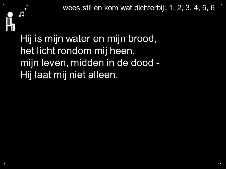 .... wees stil en kom wat dichterbij: 1, 2, 3, 4, 5, 6 Hij is mijn water en mijn brood, het licht rondom mij heen, mijn leven, midden in de dood - Hij