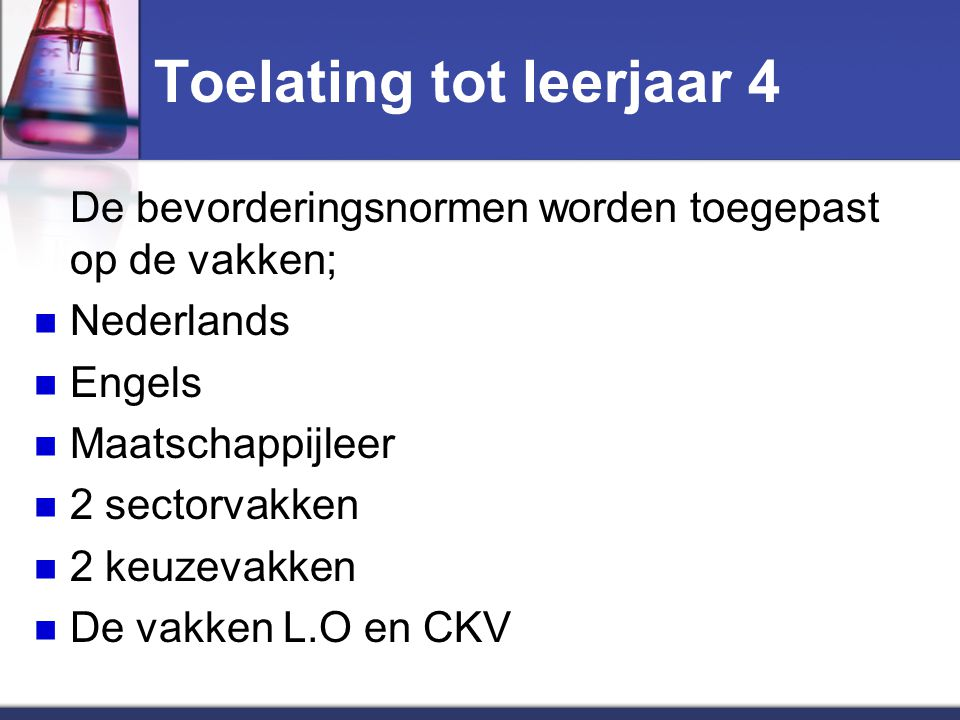 Toelating tot leerjaar 4 De bevorderingsnormen worden toegepast op de vakken; Nederlands Engels Maatschappijleer 2 sectorvakken 2 keuzevakken De vakken L.O en CKV