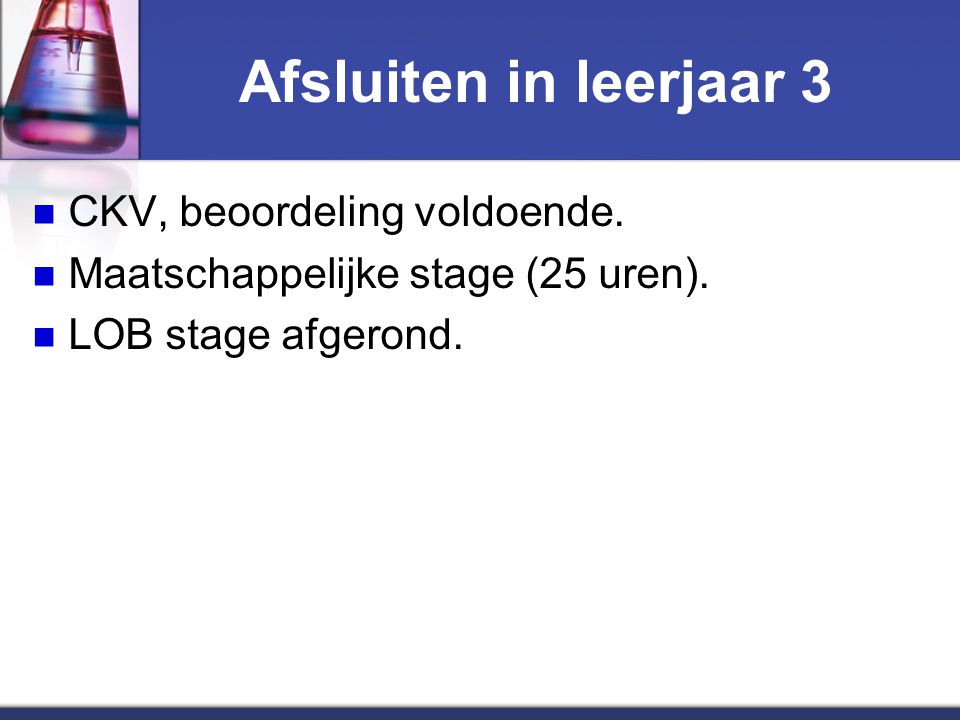 Afsluiten in leerjaar 3 CKV, beoordeling voldoende. Maatschappelijke stage (25 uren). LOB stage afgerond.