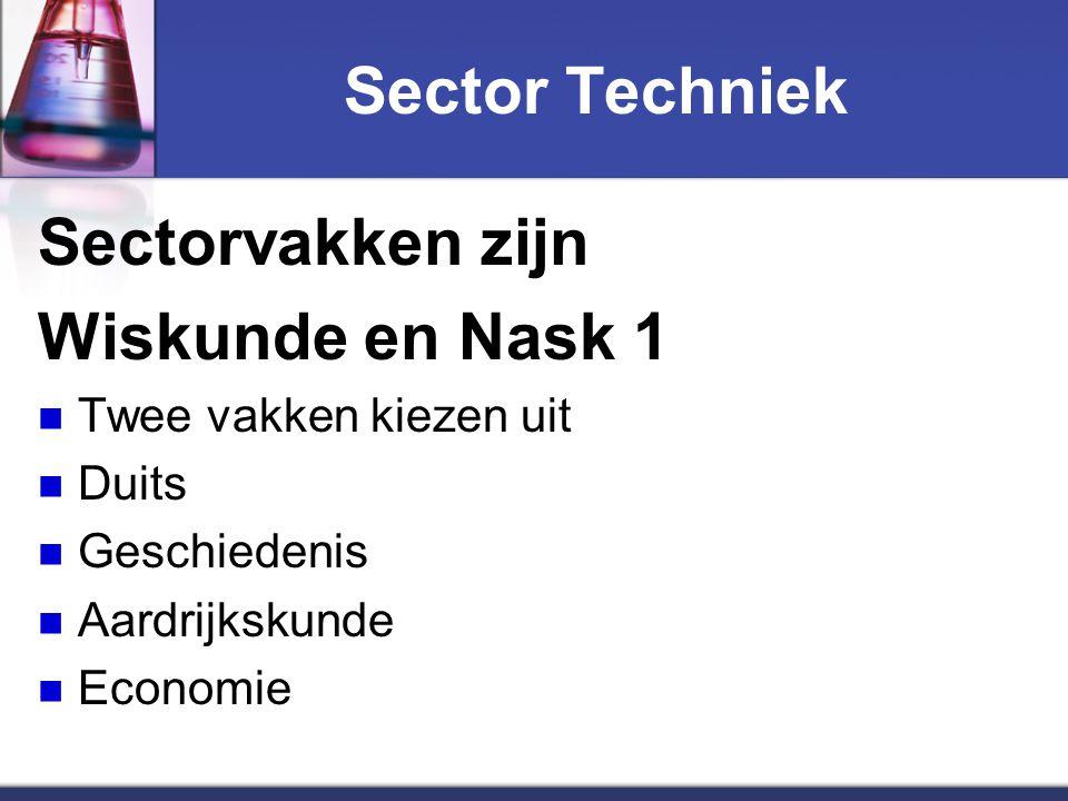 Sector Techniek Sectorvakken zijn Wiskunde en Nask 1 Twee vakken kiezen uit Duits Geschiedenis Aardrijkskunde Economie