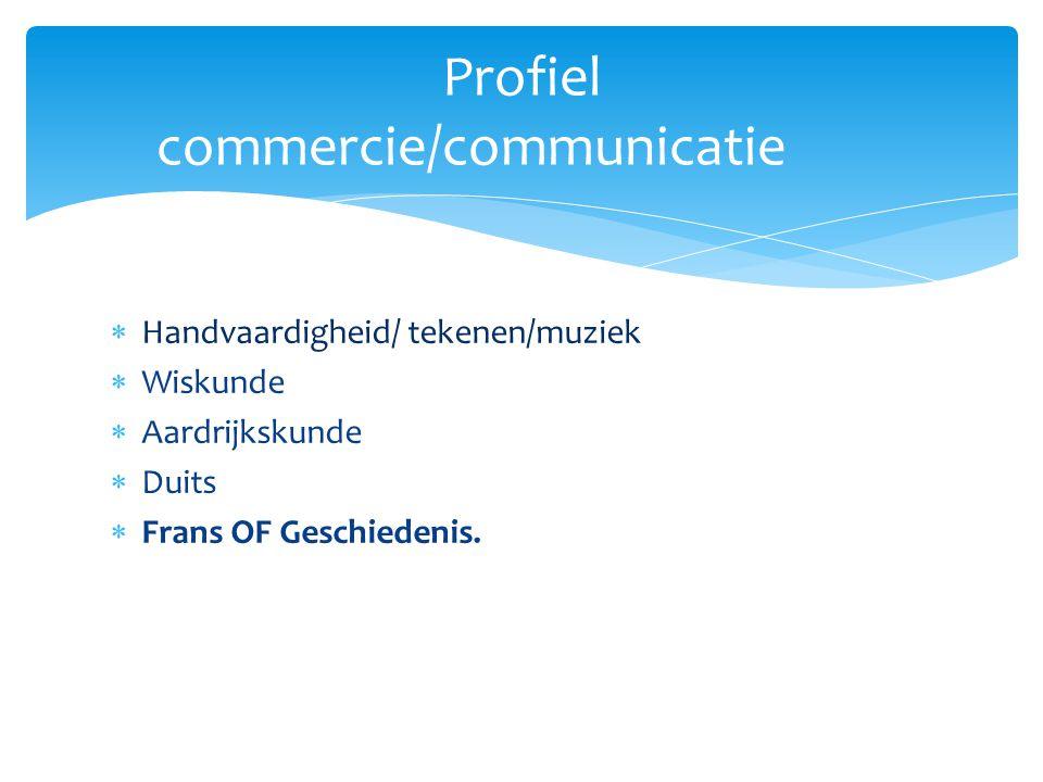  Handvaardigheid/ tekenen/muziek  Wiskunde  Aardrijkskunde  Duits  Frans OF Geschiedenis. Profiel commercie/communicatie