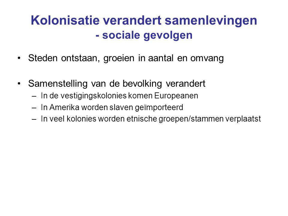 Kolonisatie verandert samenlevingen - sociale gevolgen Steden ontstaan, groeien in aantal en omvang Samenstelling van de bevolking verandert –In de ve